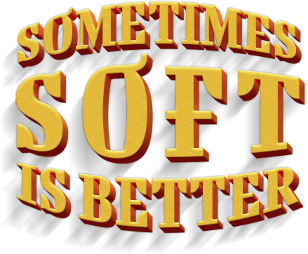 Sometimes SOFT is better!